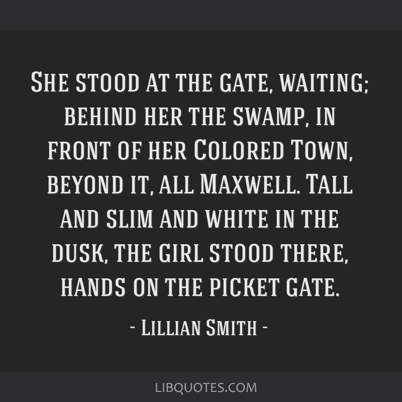 She stood at the gate, waiting; behind her the swamp, in front of her Colored Town, beyond it, all Maxwell. Tall and slim and white in the dusk, the...