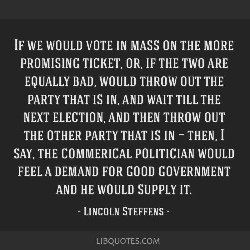 If we would vote in mass on the more promising ticket, or, if the two are equally bad, would throw out the party that is in, and wait till the next...