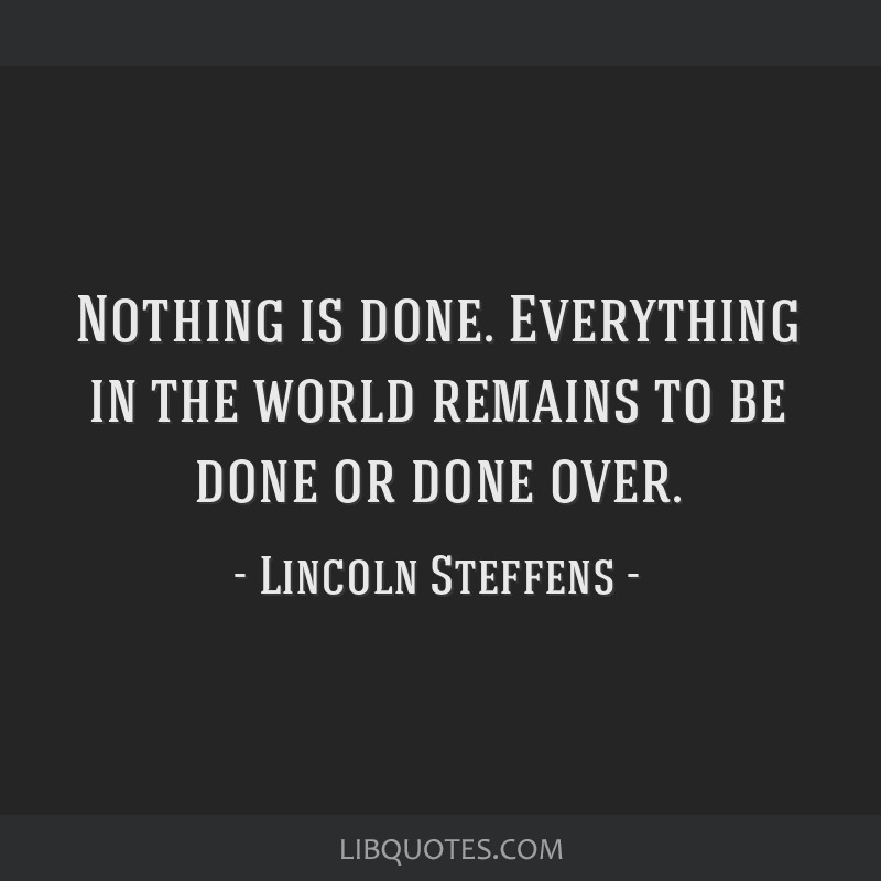 Nothing is done. Everything in the world remains to be done or done over.