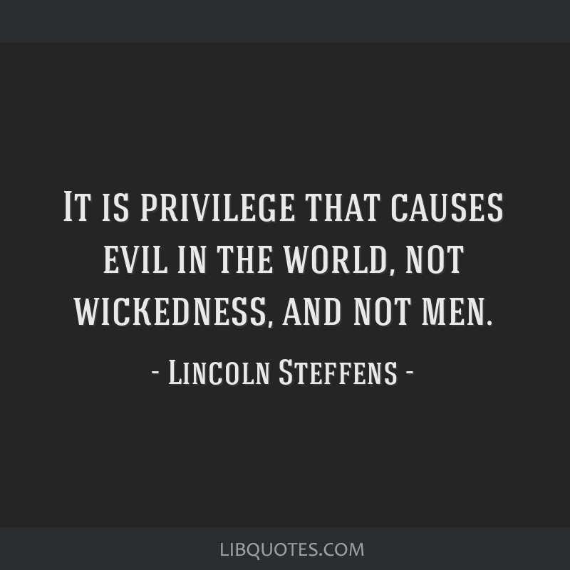 It is privilege that causes evil in the world, not wickedness, and not men.