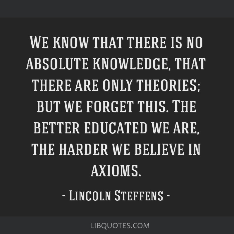 We know that there is no absolute knowledge, that there are only theories; but we forget this. The better educated we are, the harder we believe in...