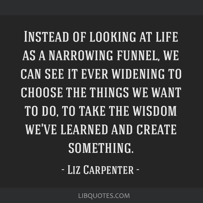 Instead of looking at life as a narrowing funnel, we can see it ever widening to choose the things we want to do, to take the wisdom we've learned...