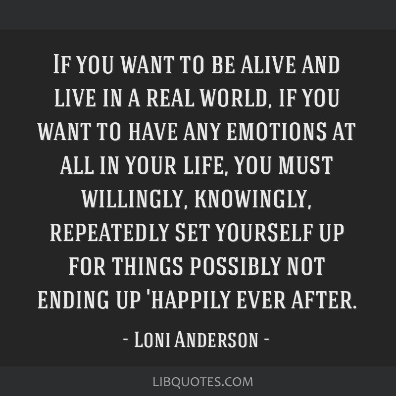 If you want to be alive and live in a real world, if you want to have any emotions at all in your life, you must willingly, knowingly, repeatedly set ...