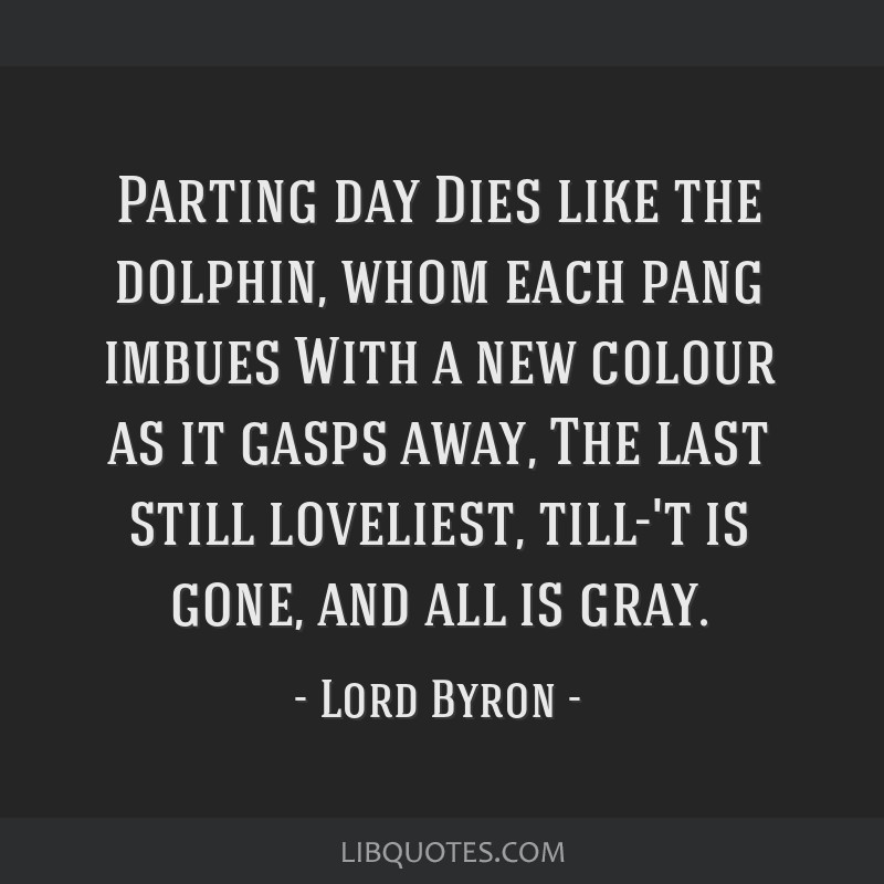 Parting day Dies like the dolphin, whom each pang imbues With a new colour as it gasps away, The last still loveliest, till-'t is gone, and all is...