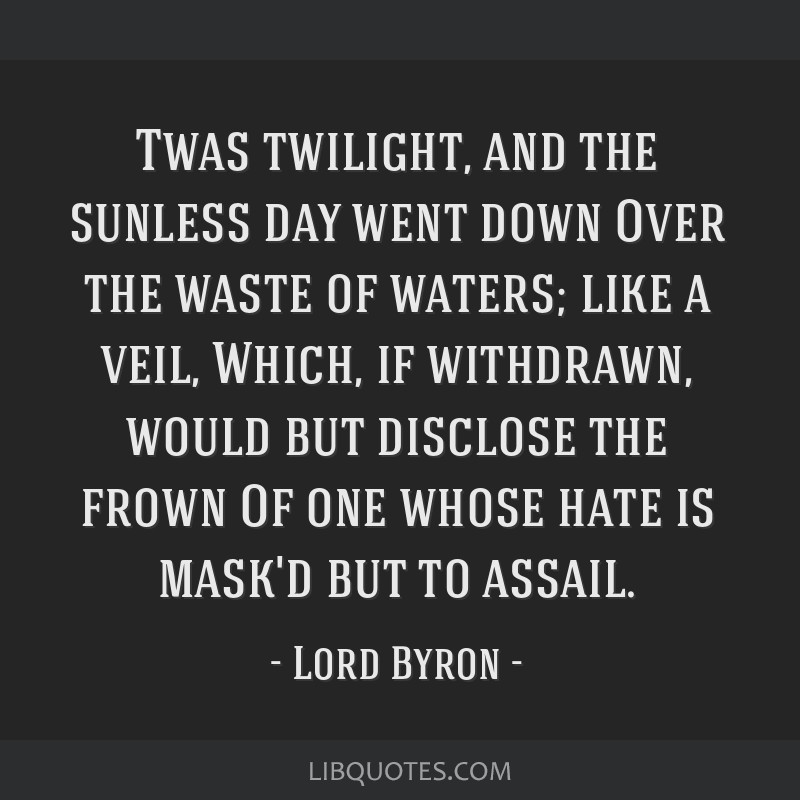 Twas twilight, and the sunless day went down Over the waste of waters; like a veil, Which, if withdrawn, would but disclose the frown Of one whose...