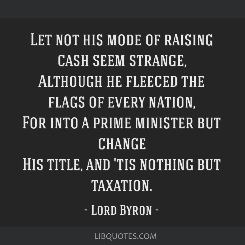 Let not his mode of raising cash seem strange, Although he fleeced the flags of every nation, For into a prime minister but change His title, and...