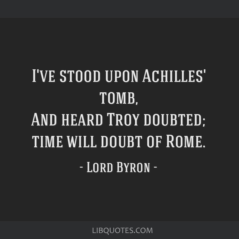I've stood upon Achilles' tomb, And heard Troy doubted; time will doubt of Rome.