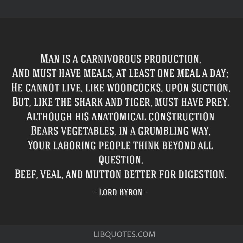 Man is a carnivorous production, And must have meals, at least one meal a day; He cannot live, like woodcocks, upon suction, But, like the shark and...