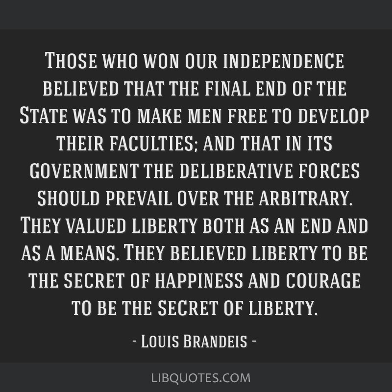Those who won our independence believed that the final end of the State was to make men free to develop their faculties; and that in its government...