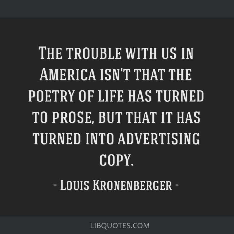 The trouble with us in America isn't that the poetry of life has turned to prose, but that it has turned into advertising copy.
