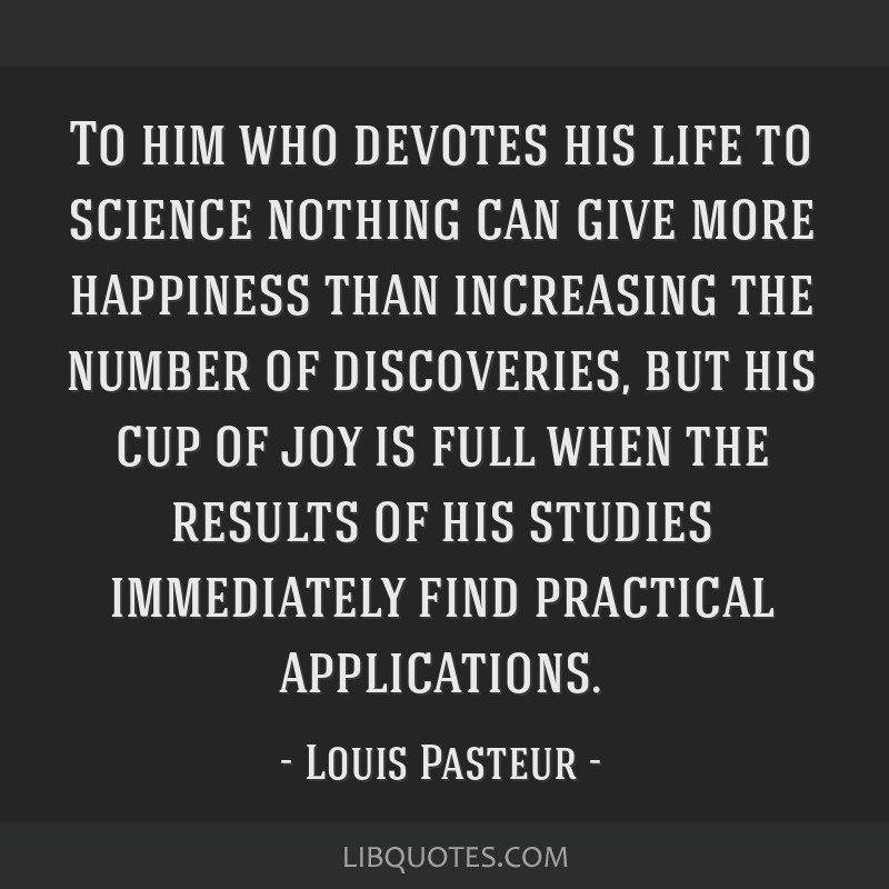 To him who devotes his life to science nothing can give more happiness than increasing the number of discoveries, but his cup of joy is full when the ...