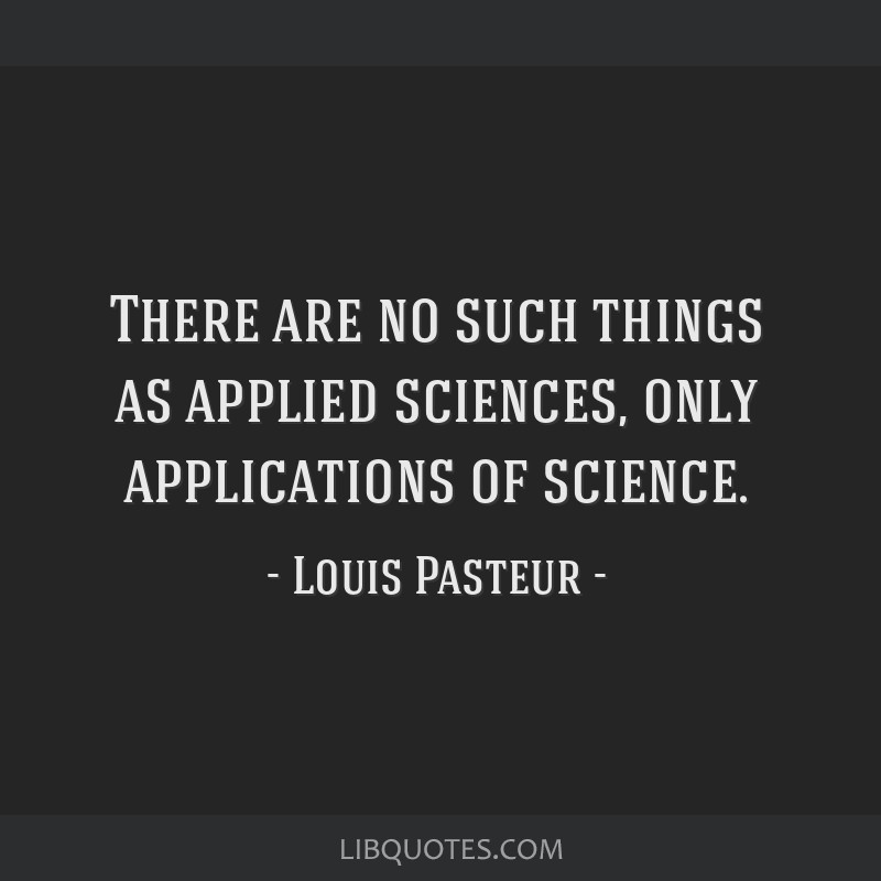 There are no such things as applied sciences, only applications of science.