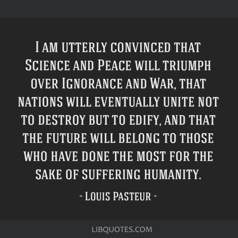 I am utterly convinced that Science and Peace will triumph over Ignorance and War, that nations will eventually unite not to destroy but to edify,...