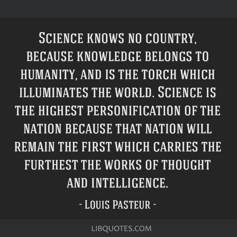 Science knows no country, because knowledge belongs to humanity, and is the torch which illuminates the world. Science is the highest personification ...