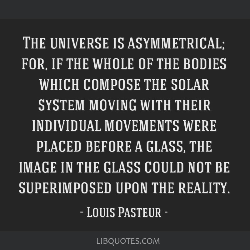 The universe is asymmetrical; for, if the whole of the bodies which compose the solar system moving with their individual movements were placed...