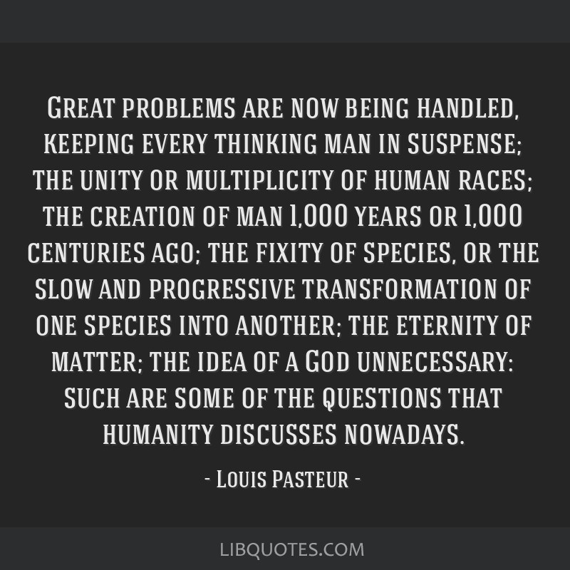 Great problems are now being handled, keeping every thinking man in suspense; the unity or multiplicity of human races; the creation of man 1,000...