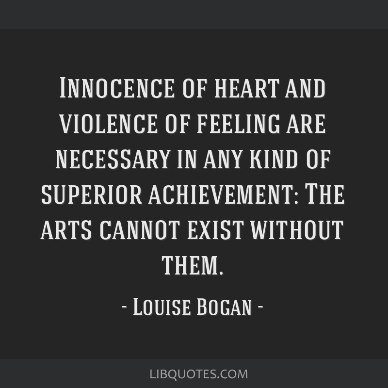 Innocence of heart and violence of feeling are necessary in any kind of superior achievement: The arts cannot exist without them.
