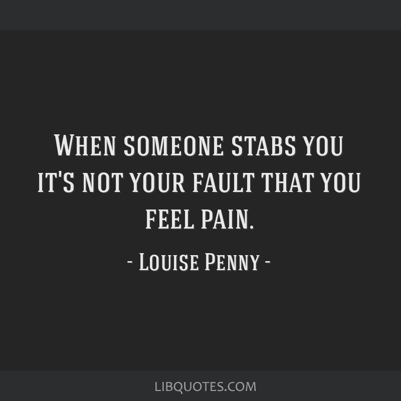 When Someone Stabs You Its Not Your Fault That You Feel Pain