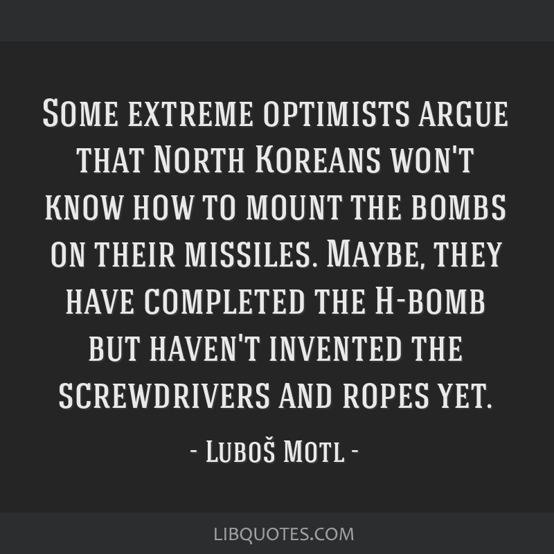 Some extreme optimists argue that North Koreans won't know how to mount the bombs on their missiles. Maybe, they have completed the H-bomb but...