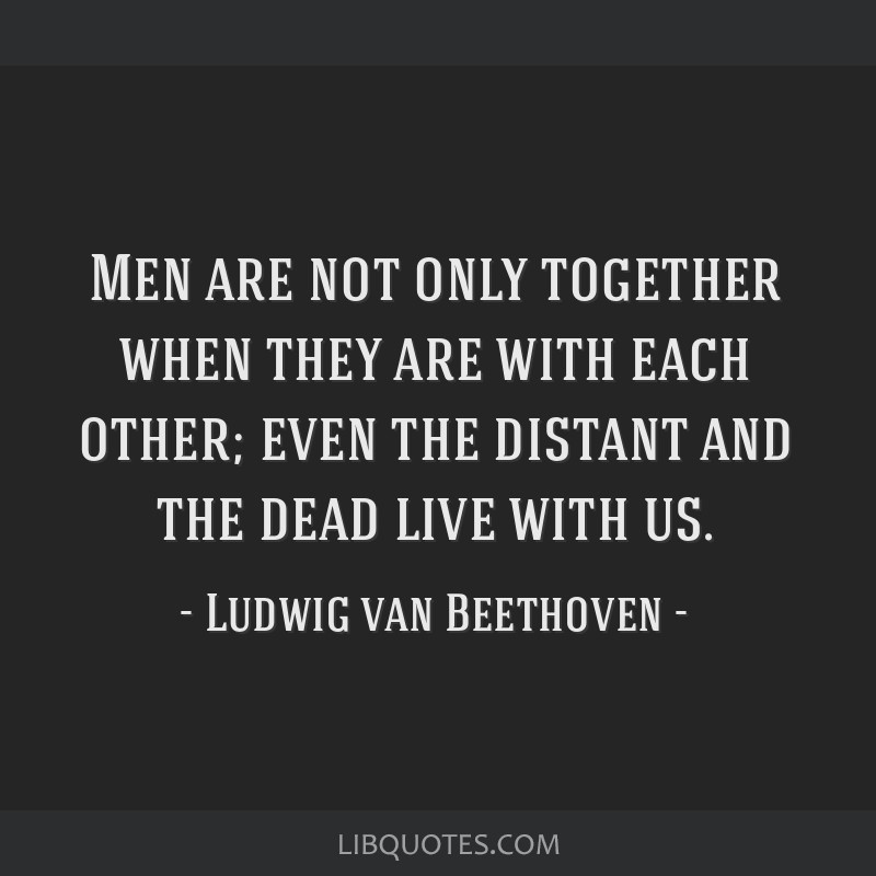 Men are not only together when they are with each other; even the distant and the dead live with us.