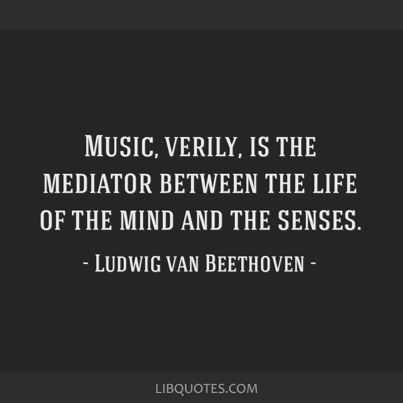 Music, verily, is the mediator between the life of the mind and the senses.