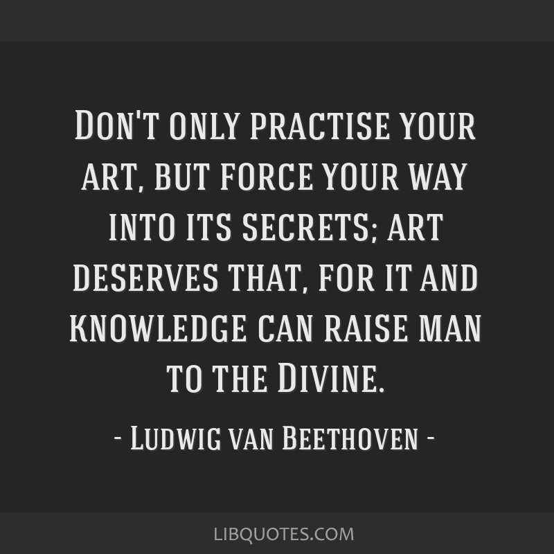 Don't only practise your art, but force your way into its secrets; art deserves that, for it and knowledge can raise man to the Divine.