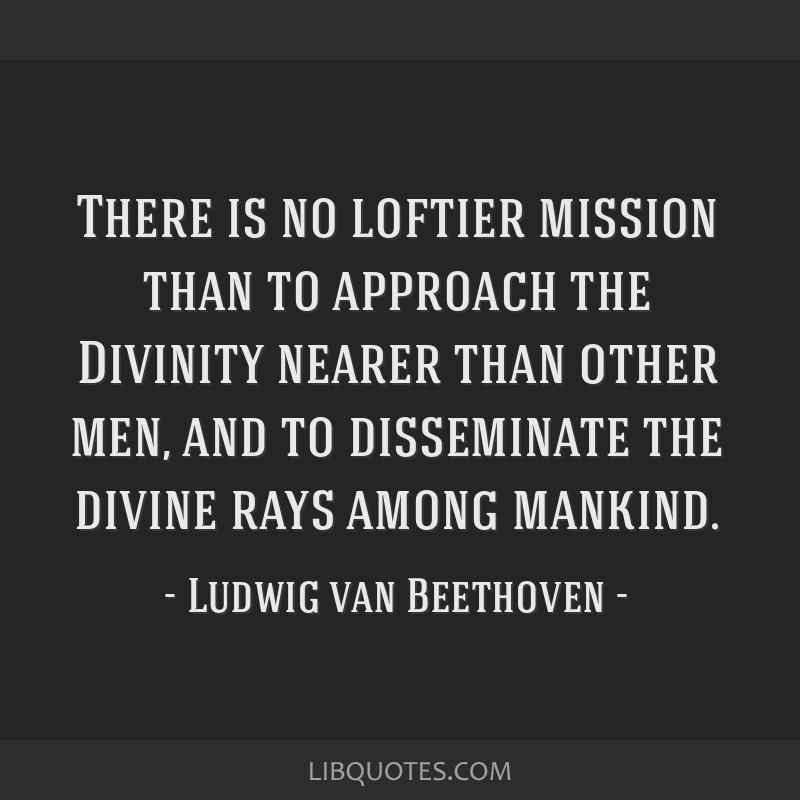 There is no loftier mission than to approach the Divinity nearer than other men, and to disseminate the divine rays among mankind.