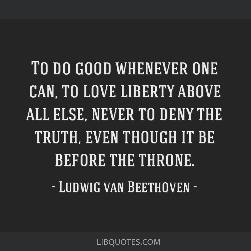To do good whenever one can, to love liberty above all else, never to deny the truth, even though it be before the throne.