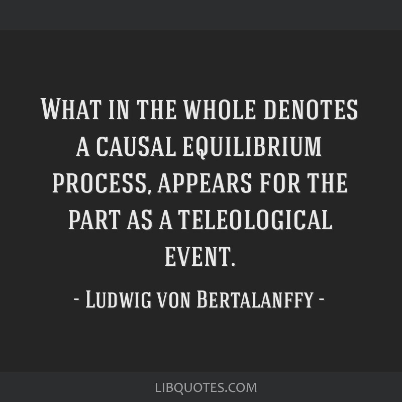 What in the whole denotes a causal equilibrium process, appears for the part as a teleological event.