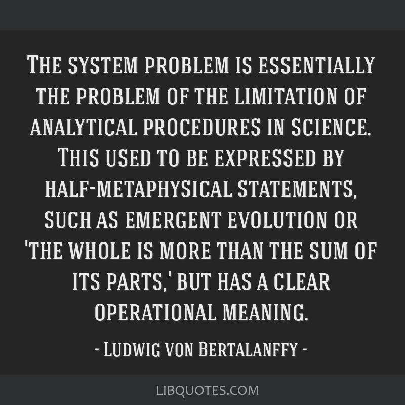 The system problem is essentially the problem of the limitation of analytical procedures in science. This used to be expressed by half-metaphysical...
