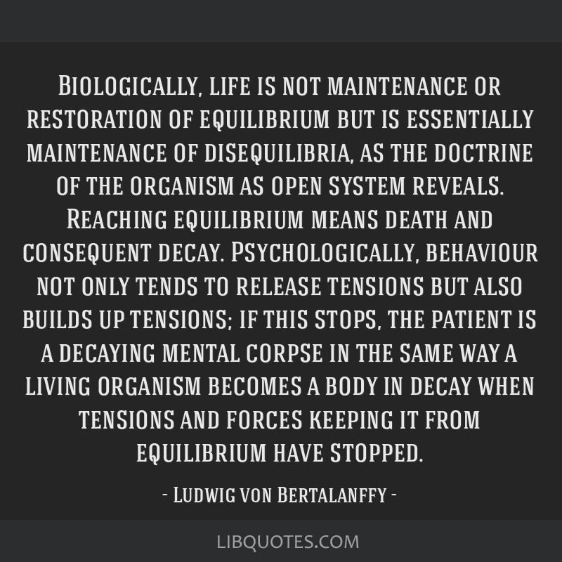 Biologically, life is not maintenance or restoration of equilibrium but is essentially maintenance of disequilibria, as the doctrine of the organism...