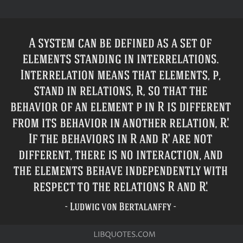A system can be defined as a set of elements standing in interrelations. Interrelation means that elements, p, stand in relations, R, so that the...