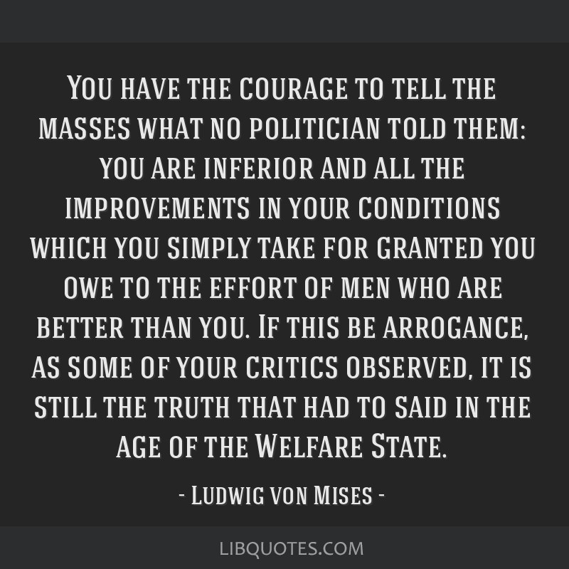 You have the courage to tell the masses what no politician told them: you are inferior and all the improvements in your conditions which you simply...