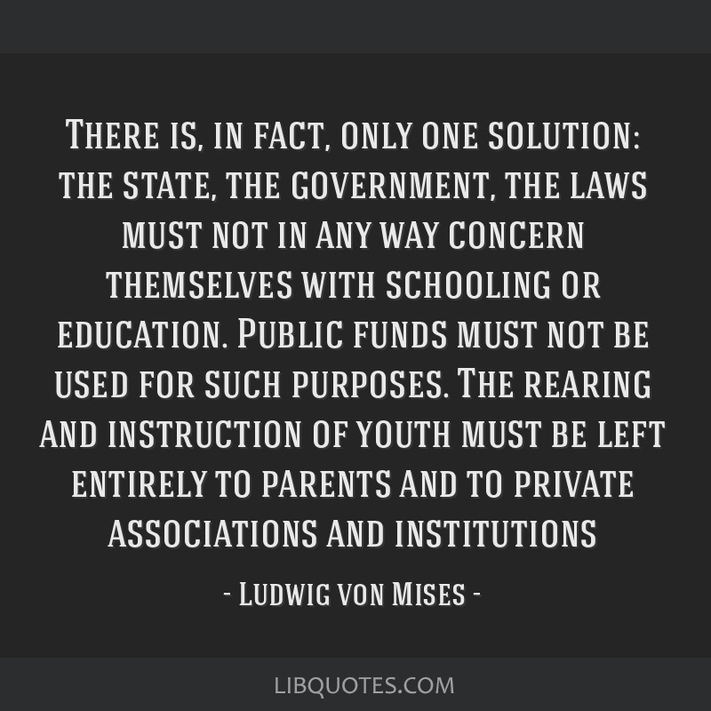 There is, in fact, only one solution: the state, the government, the laws must not in any way concern themselves with schooling or education. Public...