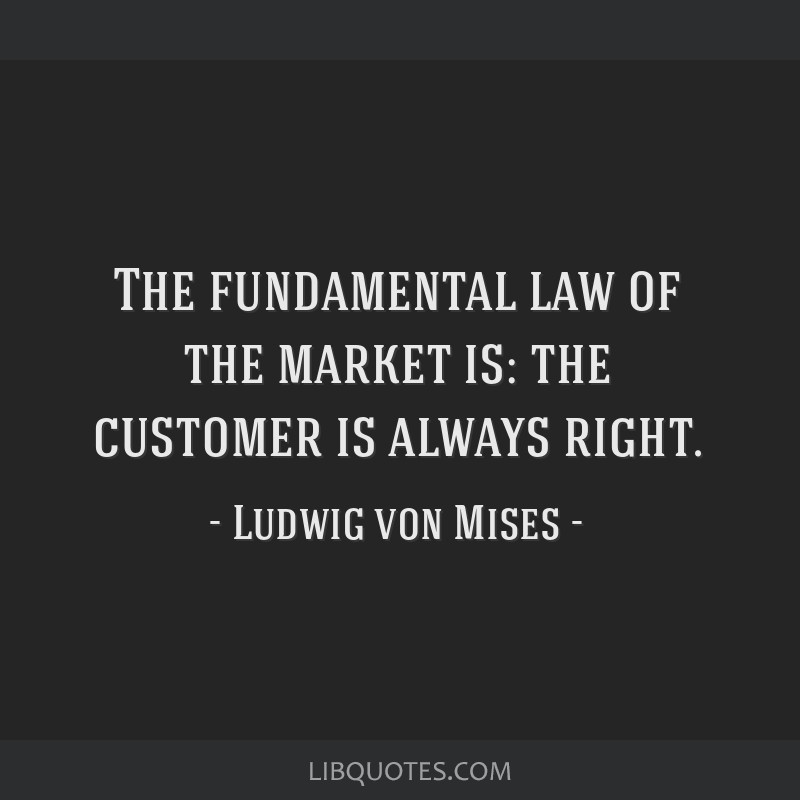 The fundamental law of the market is: the customer is always right.