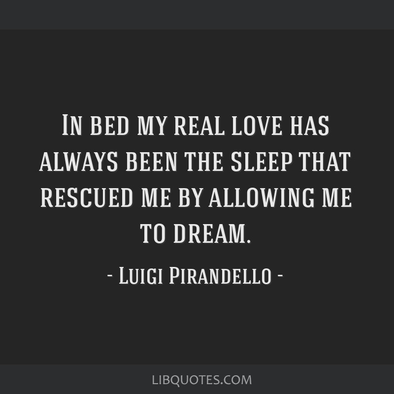 In bed my real love has always been the sleep that rescued me by allowing me to dream.