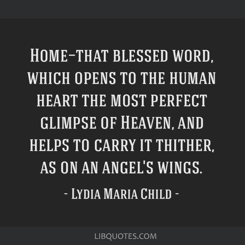 Home—that blessed word, which opens to the human heart the most perfect glimpse of Heaven, and helps to carry it thither, as on an angel's wings.
