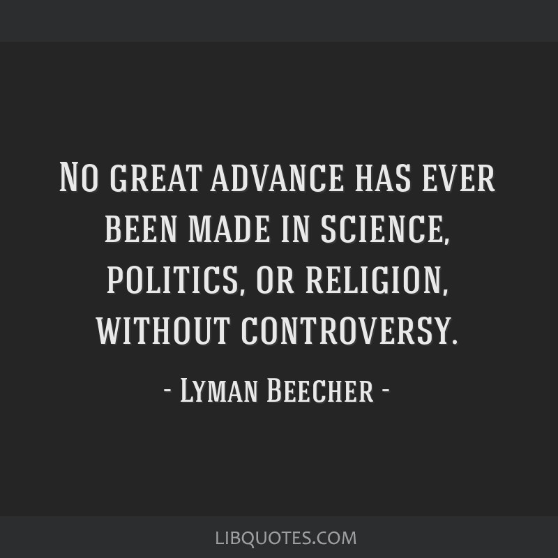 No great advance has ever been made in science, politics, or religion, without controversy.