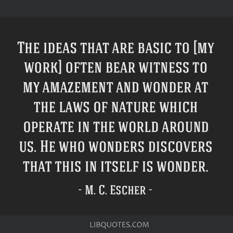The ideas that are basic to [my work] often bear witness to my amazement and wonder at the laws of nature which operate in the world around us. He...