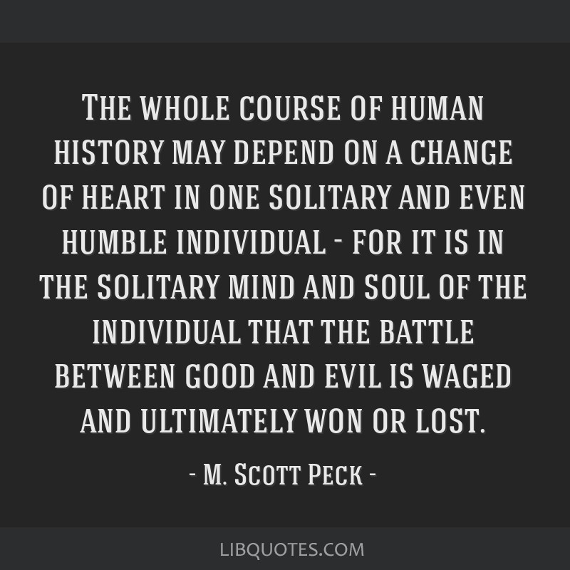 The whole course of human history may depend on a change of heart in one solitary and even humble individual - for it is in the solitary mind and...