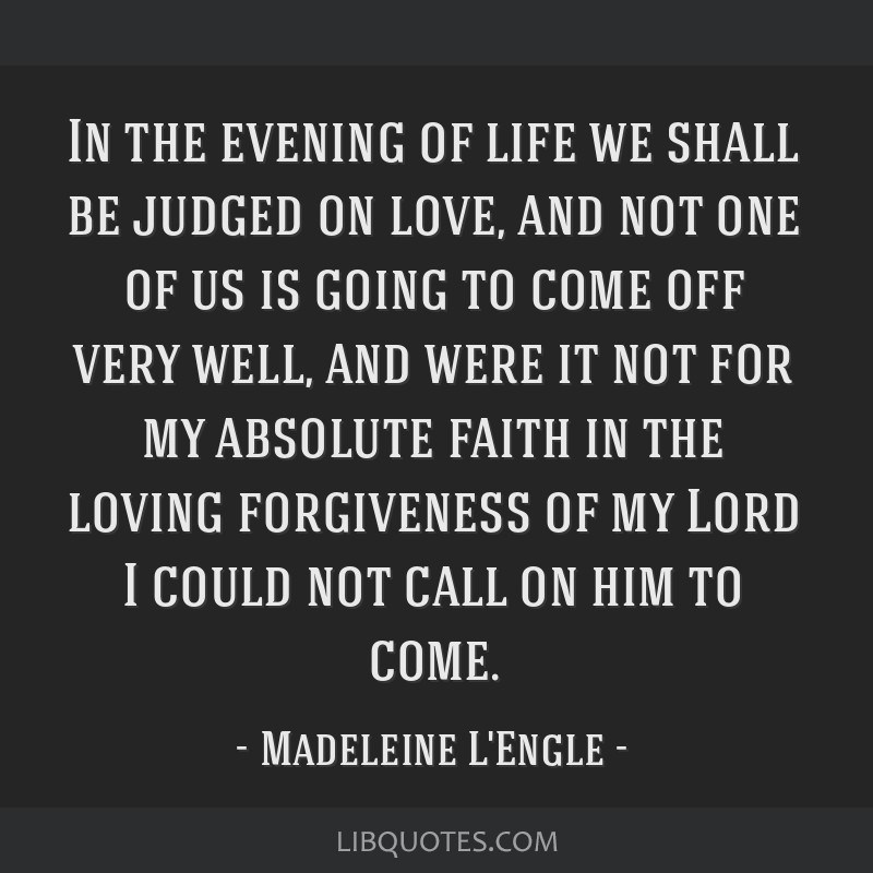 In the evening of life we shall be judged on love, and not one of us is going to come off very well, and were it not for my absolute faith in the...