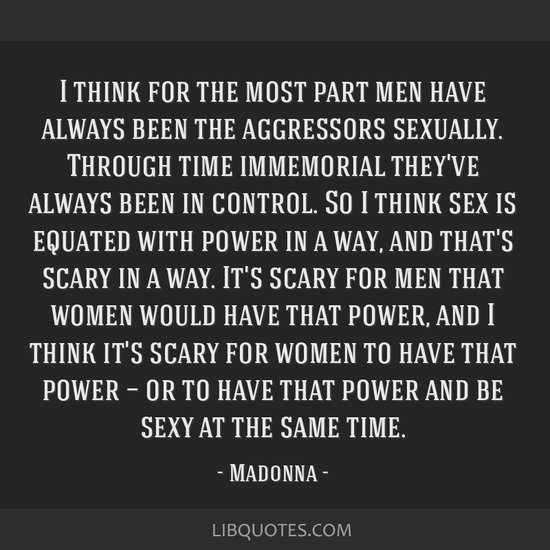 I think for the most part men have always been the aggressors sexually. Through time immemorial they've always been in control. So I think sex is...