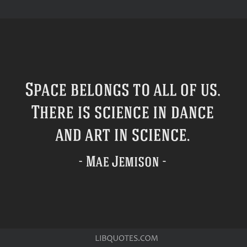 Space belongs to all of us. There is science in dance and art in science.