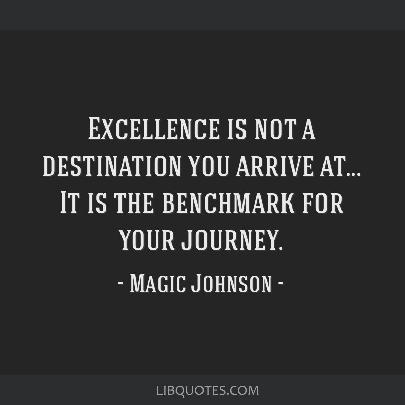 Excellence is not a destination you arrive at... It is the benchmark for your journey.