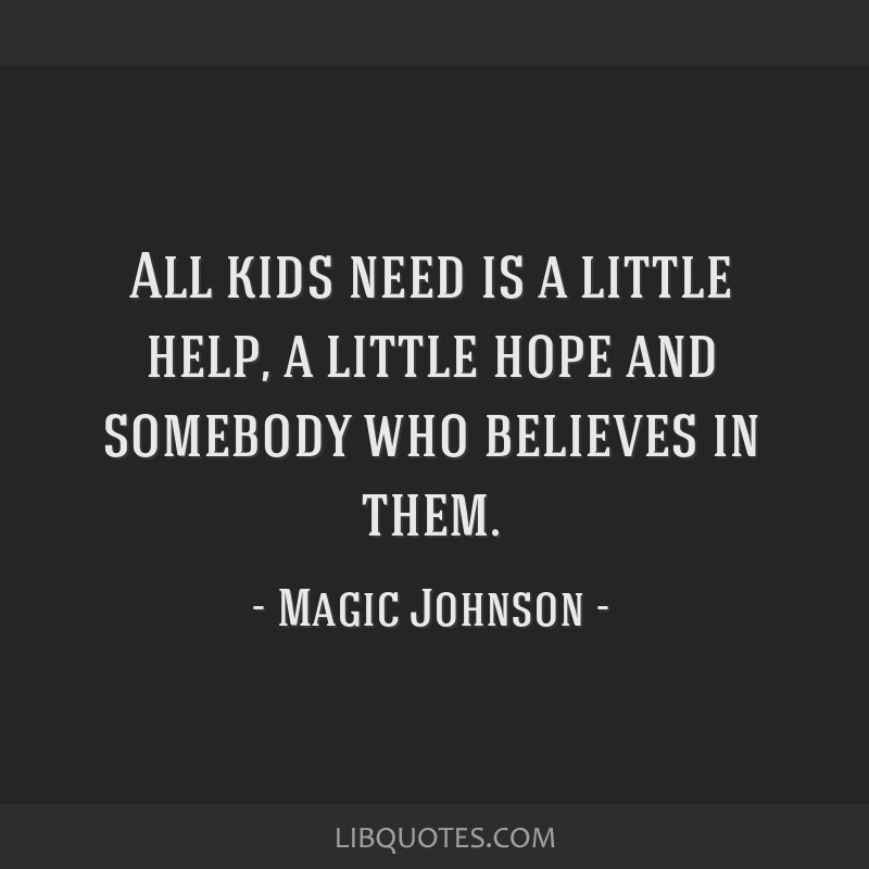 All kids need is a little help, a little hope and somebody who believes in them.
