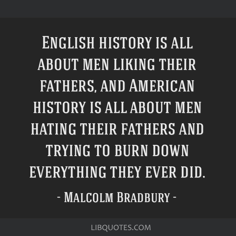 English history is all about men liking their fathers, and American history is all about men hating their fathers and trying to burn down everything...
