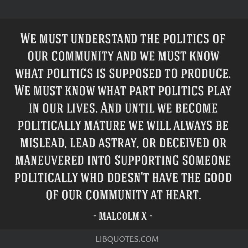 We must understand the politics of our community and we must know what politics is supposed to produce. We must know what part politics play in our...