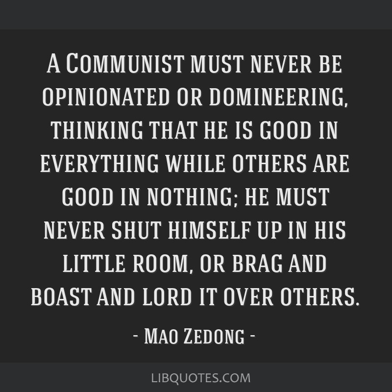 A Communist must never be opinionated or domineering, thinking that he is good in everything while others are good in nothing; he must never shut...