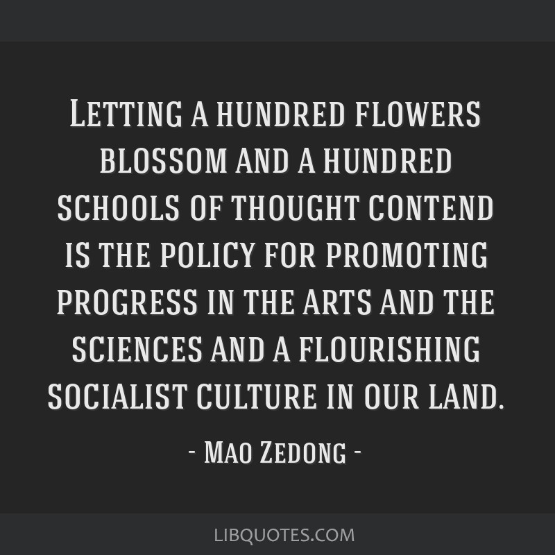 Letting a hundred flowers blossom and a hundred schools of thought contend is the policy for promoting progress in the arts and the sciences and a...