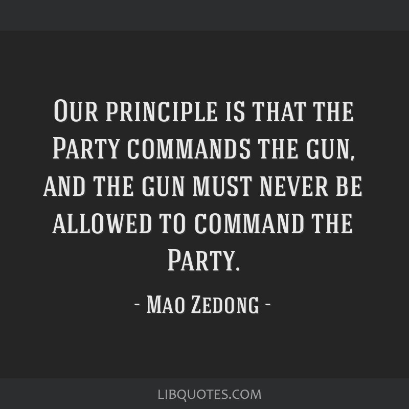 Our principle is that the Party commands the gun, and the gun must never be allowed to command the Party.